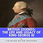 British Legends: The Life and Legacy of King George III | Charles River Editors