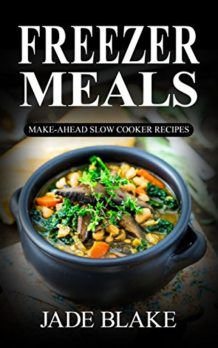 Freezer Meals: Top 225+ Quick & Easy Make-Ahead Slow Cooker Recipes for Busy Families© Including 1 FULL Month Meal Plan (Your Ultimate Freezer Meal Cookbook) by Jade Blake