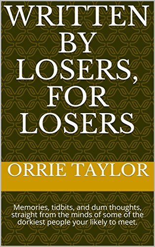 Written By losers, For losers: Memories, tidbits, and dum thoughts, straight from the minds of some of the dorkiest people your likely to meet. (The Dipstick's guide to Life.) (Dipstick Guide)
