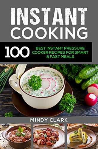Instant Cooking: 100 Best Instant Pressure Cooker Recipes For Smart & Fast Meals by Mindy  Clark