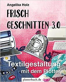 Frisch Geschnitten 3.0: Textilgestaltung mit dem Plotter - mit Dateien zum Download: Amazon.es: Holz, Angelika: Libros en idiomas extranjeros
