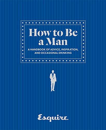 Esquire How to Be a Man: A Handbook of Advice, Inspiration, and Occasional Drinking (How To Be A Celebrity)