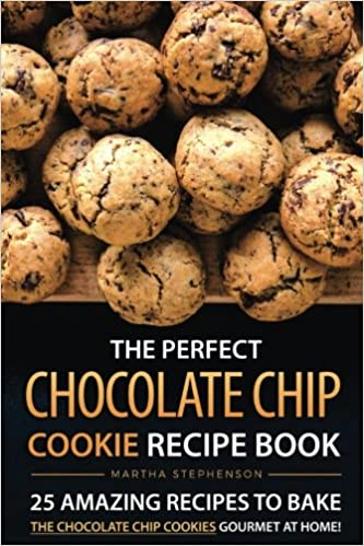 The Perfect Chocolate Chip Cookie Recipe Book: 25 Amazing Recipes to Bake the Chocolate Chip Cookies Gourmet at Home! by Martha Stephenson