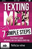 Texting Men: Texting Secrets for Girls - 7 Simple Steps to Attract a Man and Make any Guy Obsess Over You (Dating advice for women) (Volume 1)