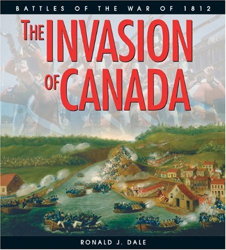 The Invasion of Canada: Battles of the War of 1812 (Lorimer Illustrated History) (Invasion 1812 Canada The Of)