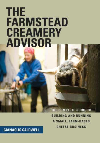 The Farmstead Creamery Advisor: The Complete Guide to Building and Running a Small, Farm-Based Cheese Business by Gianaclis Caldwell