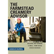 The Farmstead Creamery Advisor: The Complete Guide to Building and Running a Small, Farm-Based Cheese Business