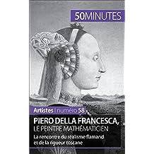 Piero Della Francesca, le peintre mathématicien: La rencontre du réalisme flamand et de la rigueur toscane (Artistes t. 58) (French Edition)