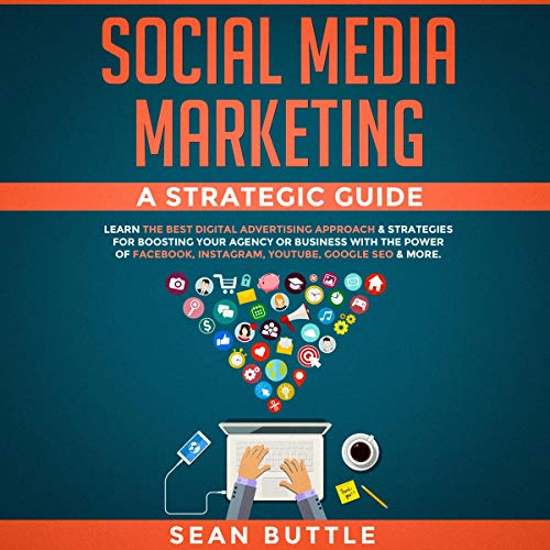 Social Media Marketing: A Strategic Guide: Learn the Best Digital Advertising Approach & Strategies for Boosting Your Agency or Business with the Power of Facebook, Instagram, YouTube, Google SEO & More