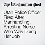 Utah Police Officer Fired After Manhandling, Arresting Nurse Who Was Doing Her Job | Derek Hawkins