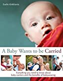 A Baby Wants to be Carried: Everything you need to know about baby carriers and the benefits of babywearing