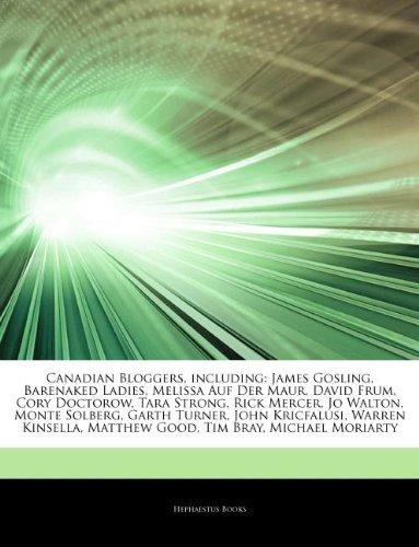 Articles On Canadian Bloggers, including: James Gosling, Barenaked Ladies, Melissa Auf Der Maur, David Frum, Cory Doctorow, Tara Strong, Rick Mercer, ... Kricfalusi, Warren Kinsella, Matthew Good
