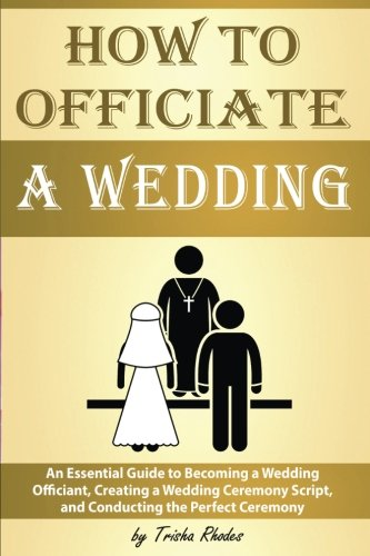 Officiating a Wedding: An Essential Guide to Becoming a Wedding Officiant, Creating a Wedding Ceremony Script, and Conducting the Perfect Ceremony ( How to Officiate a Wedding ) for $<!--$10.99-->