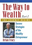 The Way to Wealth: Part 1 the Journey Begins : Success Strategies of the Wealthy Entrepreneur, Tracy, Brian, 1599180502