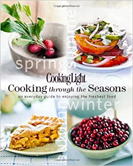 Cooking Light Cooking Through The Seasons: An Everyday Guide To Enjoying  The Freshest Food: Editors Of Cooking Light Magazine: 9780848733193:  Amazon.com: ...
