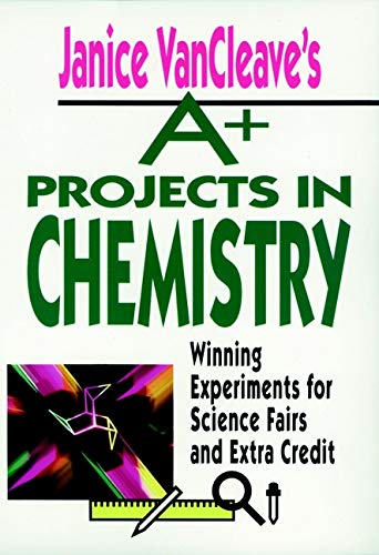Janice VanCleave's A+ Projects in Chemistry: Winning Experiments for Science Fairs and Extra Credit
