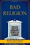 By Ross Douthat - Bad Religion: How We Became a Nation of Heretics (3/18/12)