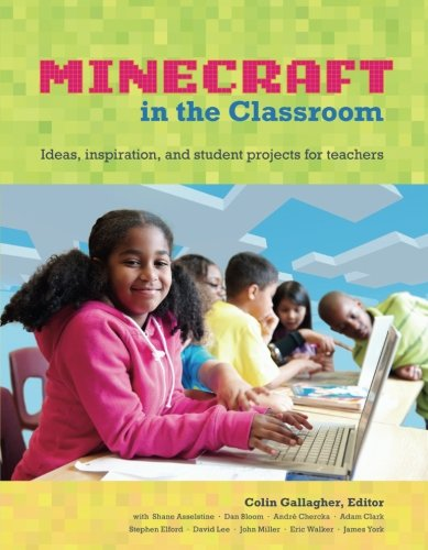 An Educator's Guide to Using Minecraft in the Classroom: Ideas, inspiration, and student projects for teachers