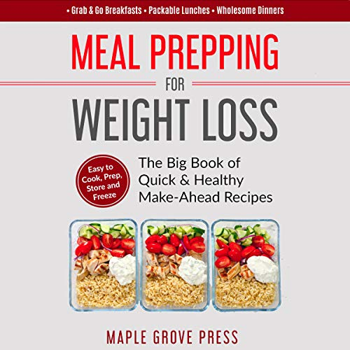 Meal Prepping for Weight Loss: The Big Book of Quick & Healthy Make Ahead Recipes: Easy to Cook, Prep, Store, Freeze: Packable Lunches, Grab & Go Breakfasts, Wholesome Dinners by Maple Grove Press