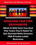 Amazon FBA For Beginners: What It Will Cost You And The Tools You'll Need To Get Started With Amazon FBA Private Label Business