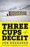 Three Cups of Deceit: How Greg Mortenson, Humanitarian Hero, Lost His Way, Jon Krakauer, 0307948765