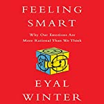 Feeling Smart: Why Our Emotions Are More Rational Than We Think | Eyal Winter