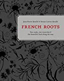 french roots two cooks two countries and the beautiful food along the way