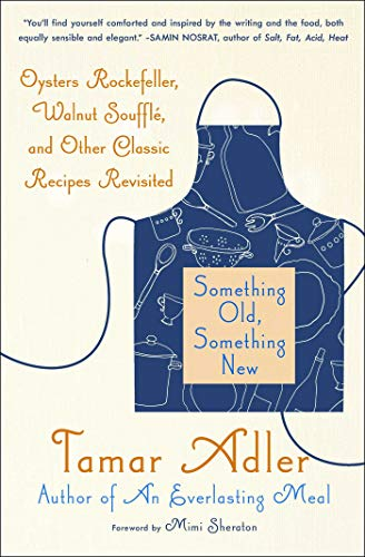 Something Old, Something New: Oysters Rockefeller, Walnut Souffle, and Other Classic Recipes Revisited by Tamar Adler