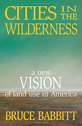 Cities in the Wilderness: A New Vision of Land Use in America (Visions Of The City)