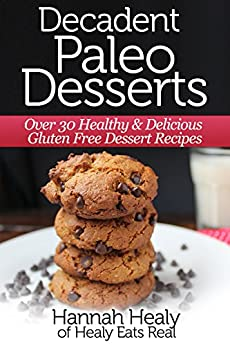 Decadent Paleo Desserts: Over 30 Healthy & Delicious Gluten Free Dessert Recipes by [Healy, Hannah]