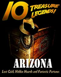10 Treasure Legends! Arizona: Lost Gold, Hidden Hoards and Fantastic Fortunes