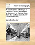 A History of the Late Siege of Gibraltar with a Description and Account of That Garrison, from the Earliest Periods by John Drinkwater, John Drinkwater, 1140878484