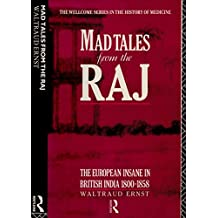Mad Tales from the Raj: The European Insane in British India, 1800-1858 (The Wellcome Institute Series in the History of Medicine)