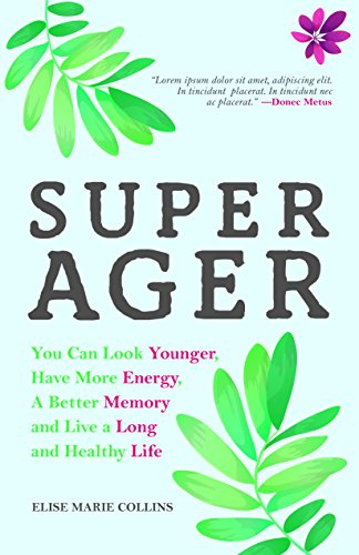Super Ager: You Can Look Younger, Have More Energy, A Better Memory and Live a Long and Healthy Life by [Collins, Elise Marie]