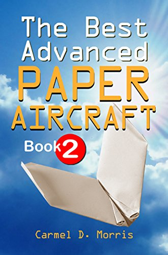 The Best Advanced Paper Aircraft Book 2: Gliding, Performance, and Unusual Paper Airplane Models by [Morris, Carmel D.]