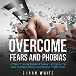 Overcome Fears and Phobias | Shaan White