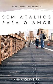 Sem Atalhos para o Amor: O amor acontece nas entrelinhas por [Oliveira, Anna]