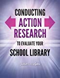 Conducting Action Research to Evaluate Your School Library, Judith A. Sykes, 161069077X