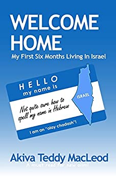 Welcome Home: My First Six Months Living in Israel by [MacLeod, Akiva Teddy]