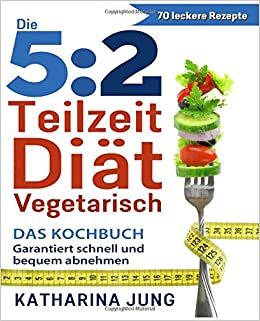 Book 5:2 Teilzeit-Diät: Das vegetarische Kochbuch - Garantiert schnell und bequem Gewicht abnehmen (Inkl. zahlreiche Snack-Ideen)