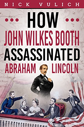 How John Wilkes Booth Assassinated Abraham Lincoln by [Vulich, Nick, blogger, history]