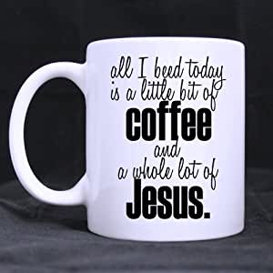 Amazon Com Best Funny Jesus Coffee Mug All I Need Today Is A Little Bit Of Coffee And A Whole