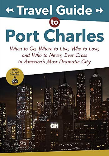 Travel Guide to Port Charles: When to Go, Where to Live, Who to Love and Who to Never, Ever Cross in America's Most Dramatic City (ABC)
