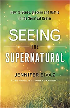 Seeing the Supernatural: How to Sense, Discern and Battle in the Spiritual Realm by [Eivaz, Jennifer]