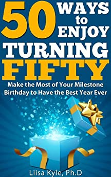 50 Ways to Enjoy Turning Fifty: Make the Most of Your Milestone Birthday to Have the Best Year Ever by [Kyle, Liisa]