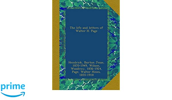 The life and letters of Walter H. Page: Burton Jesse Hendrick, Woodrow Wilson, Walter Hines Page: Amazon.com: Books