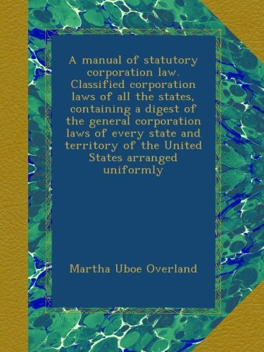 Download A manual of statutory corporation law. Classified corporation laws of all the states, containing a digest of the general corporation laws of every ... of the United States arranged uniformly pdf