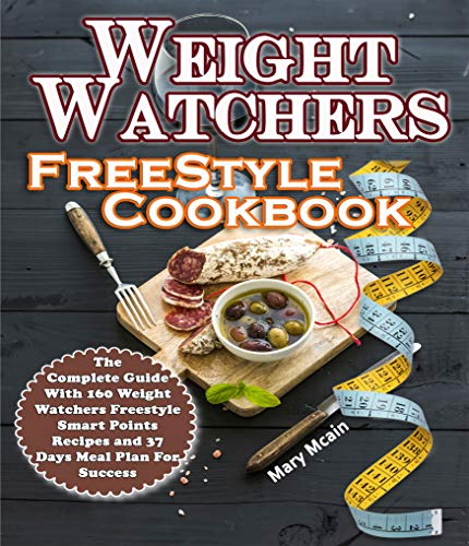Weight Watchers Freestyle Cookbook: The Complete Guide With 160 Weight Watchers Freestyle Smart Points Recipes and 37 Days Meal Plan For Success by Mary Mcain