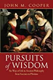 Pursuits of Wisdom : Six Ways of Life in Ancient Philosophy from Socrates to Plotinus, Cooper, John M., 069115970X
