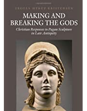 Making and Breaking the Gods: Christian Responses to Pagan Sculpture in Late Antiquity (Aarhus Studies in Mediterranean Antiquity)
